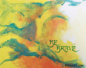 """Be Brave,"" by Mary Gow. Calligraphy on color reproduction of painting on canvas."